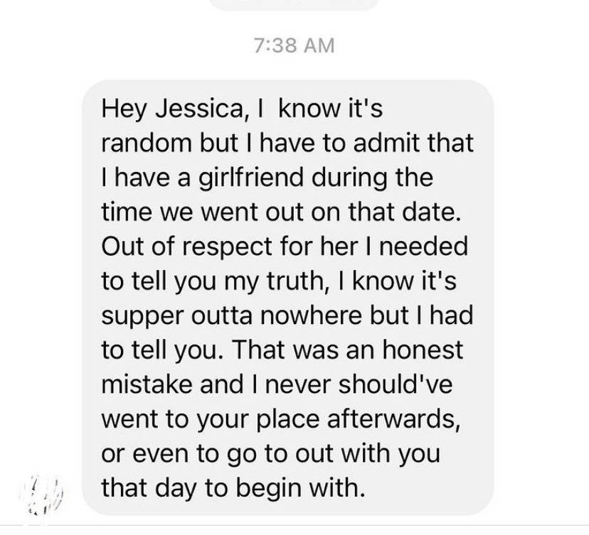 Hey jessica, I know it's random but I have to admit that I have a girlfriend during the time we went out on that date. Out of respect for her, I needed to tell you my truth, I know it's super out of nowhere. That was an honest mistake and I never should've went to your place afterwards, or even to go out with you that day to begin with