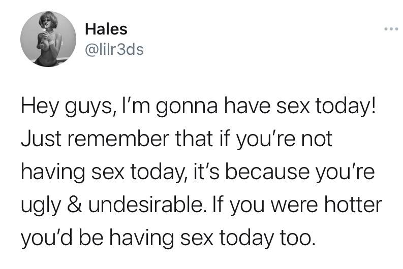 Hey guys, I'm gonna have sex today! Just remember that if you're not having sex today, it's because you're ugly and undesirable. If you were hotter you'd be having sex today too