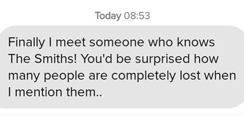 text: finally I meet someone who knows The Smiths! You'd be surprised how many people are completely lost when I mention them..