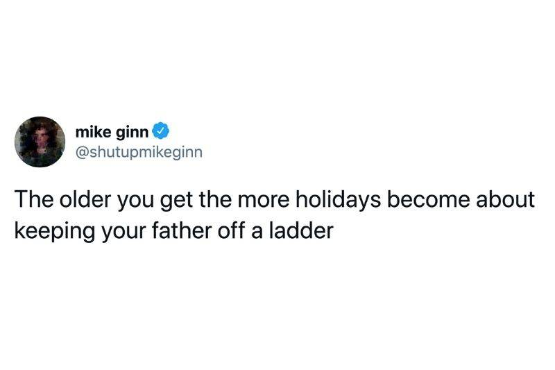 Tweet: The older you get the more holidays become about keeping your father off a ladder