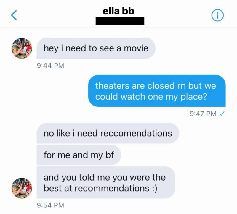 Woman: hey I need to see a movie. Man: theatres are closed rn but we could watch one my place? W: no like I need recommendations for me and my bf and you told me you were the best at recommendations :)