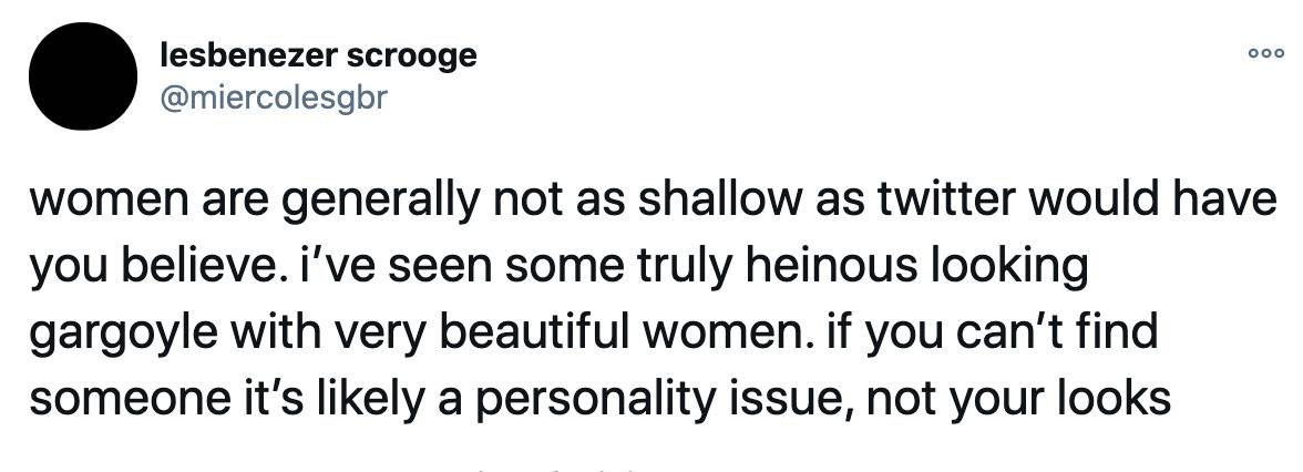 women are generally not as shallow as twitter would have you believe. i've seen some truly heinous looking gargoyle with very beautiful women. if you can't find someone it's likely a personality issue, not your looks