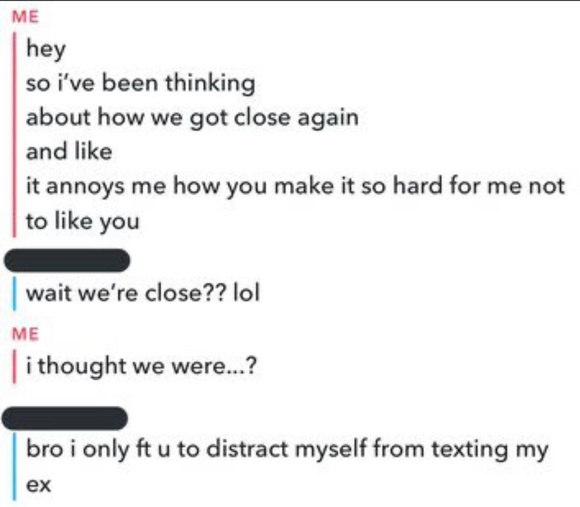 man: hey, so I've been thinking about how we got close again and like, it annoys me how you make it so hard for me not to like you. Woman: wait, we're close? lol. M: I thought we were...? W: bro I only FT you to distract myself from texting my ex