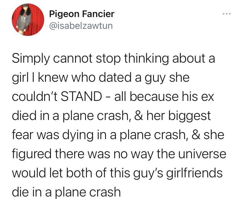 Simply cannot stop thinking about a girl I knew who dated a guy she couldn't STAND—all because his ex died in a plane crash and her biggest fear was dying in a plane crash, and she figured there was no way the universe would let both of this guy's girlfriends die in a plane crash
