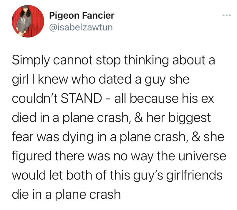 Simply cannot stop thinking about a girl I know who dated a guy she couldn't STAND—all because his ex died in a place crash and her biggest fear was dying in a plane crash and she figured there was no way the universe would let both of this guy's girlfriends die in a place crash