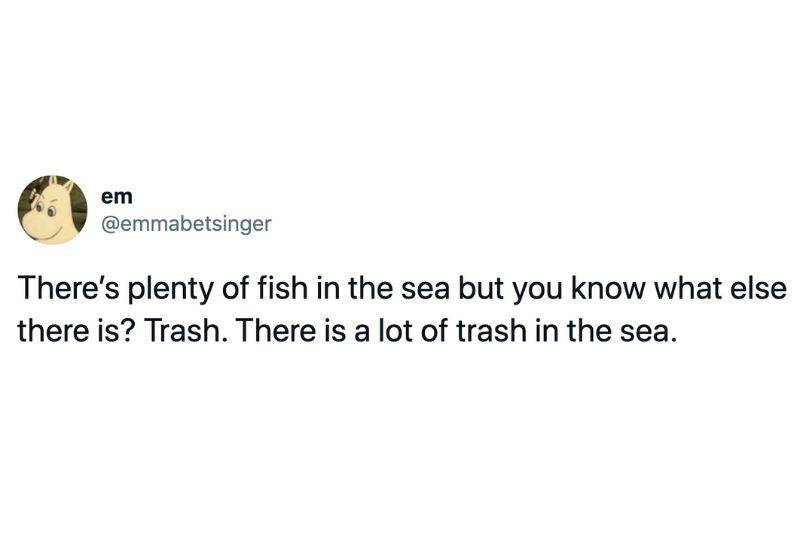 Tweet: There's plenty of fish in the sea but you know what else there is? Trash. There is a lot of trash in the sea.
