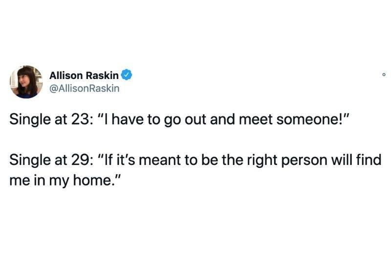 Tweet: Single at 23: I have to go out and meet someone! Single at 29: If it's meant to be the right person will find me in my home