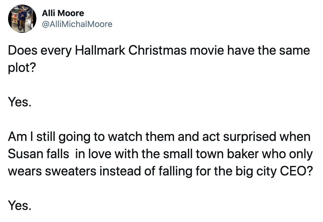 Does every Hallmark Christmas movie have the same plot?   Yes.   Am I still going to watch them and act surprised when Susan falls  in love with the small town baker who only wears sweaters instead of falling for the big city CEO?   Yes.