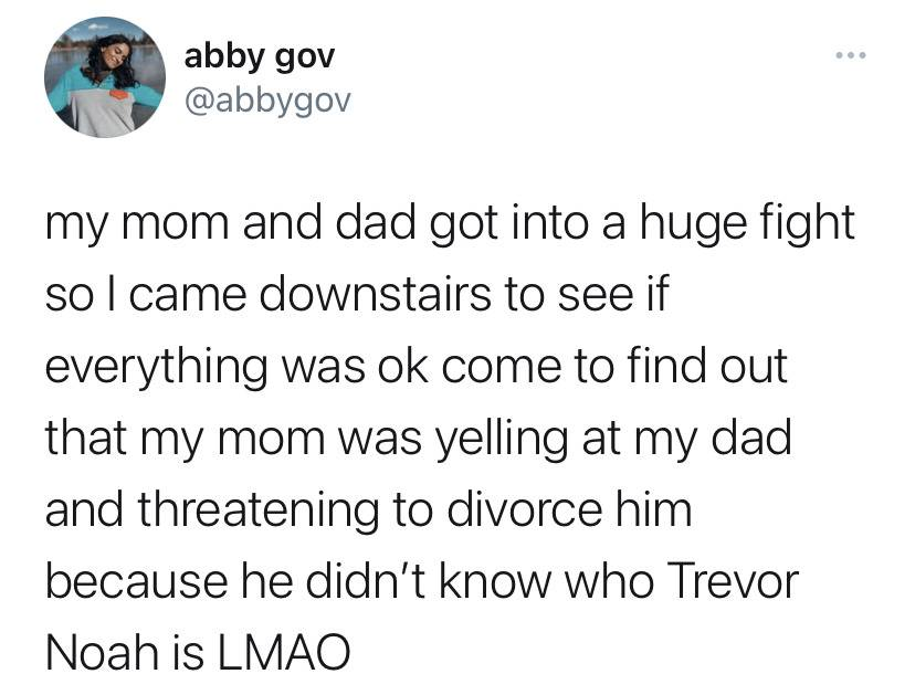 my mom and dad got into a huge fight so I came downstairs to see if everything was ok come to find out that my mom was yelling at my dad and threatening to divorce him because he didn't know how Trevor Noah is LMAO
