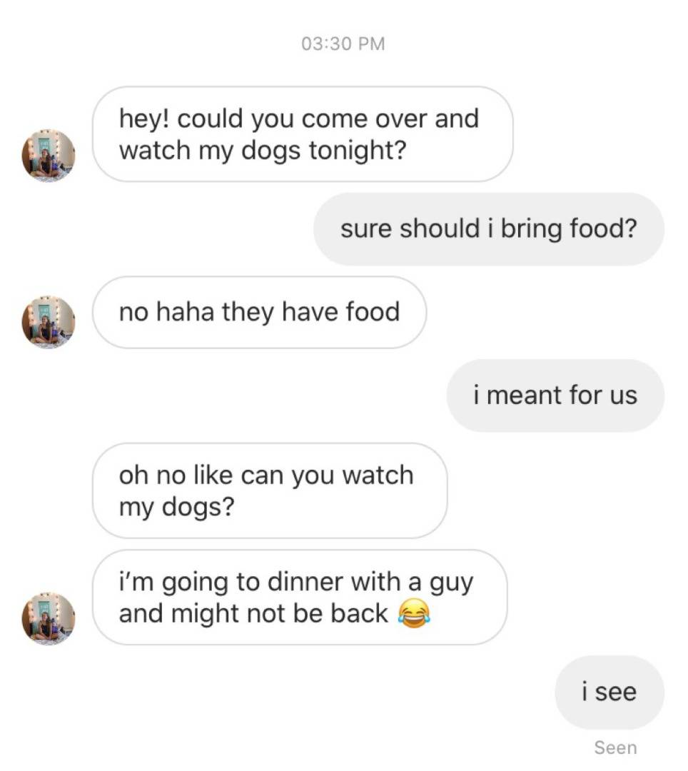 W: hey could you come over and watch my dogs tonight? M: sure, should I bring food? W: no ahaha they have food. M: i meant for us. W: oh no like can you watch my dogs? I'm going to dinner with a guy and might not be back. M: i see