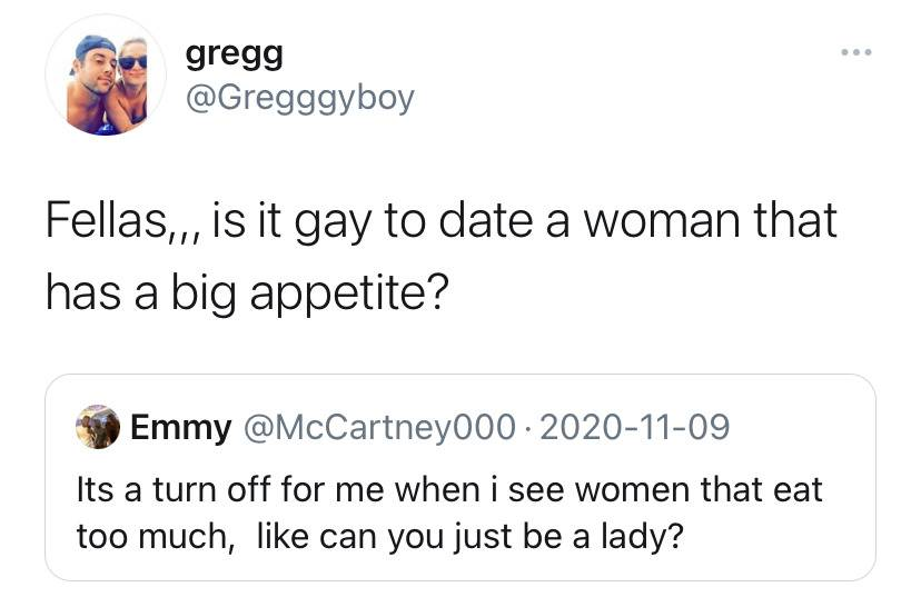 P1: It's a turn off for me when I see women that eat too much, like can you just be a lady? P2: Fellas... is it gay to date a woman that has a big appetite