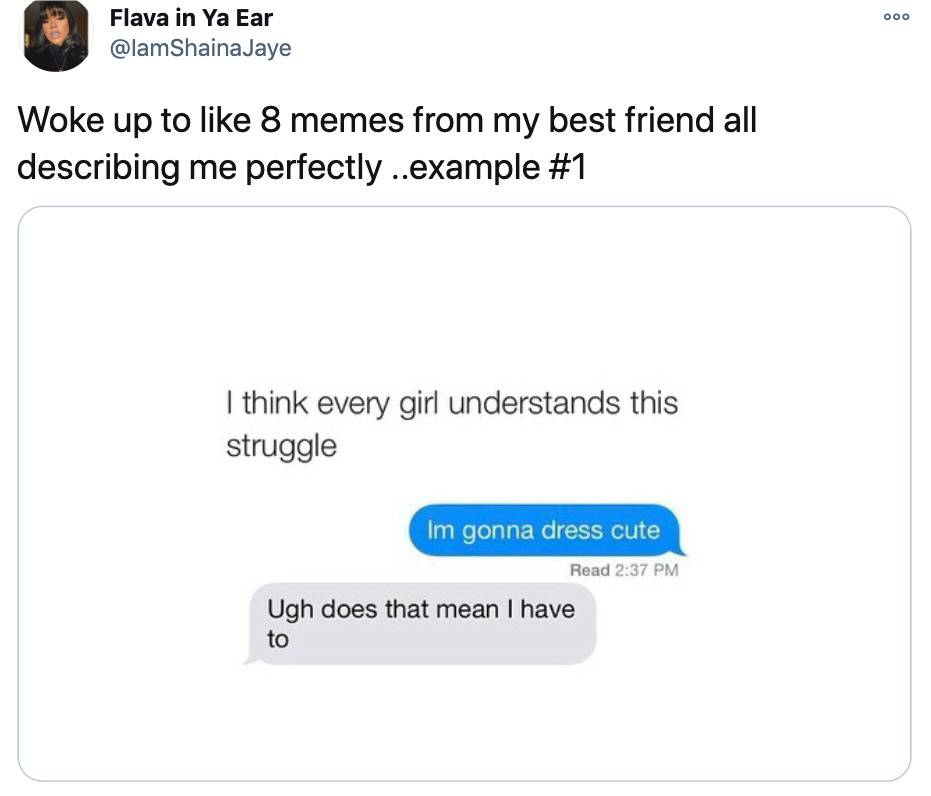 Tweet: Woke up to like eight memes from my best friend all describing me perfectly....example one (pictured is a meme that says I think every girl understands this struggle followed by texts, I'm gonna dress cute. Ugh does that mean I have to.