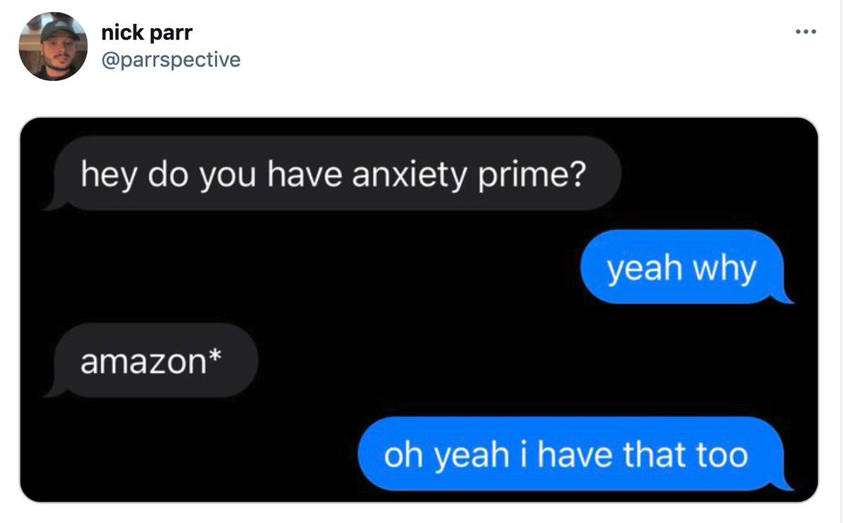a text conversation: hey do you have anxiety prime? Yeah, why? Amazon* Oh yeah, I have that, too