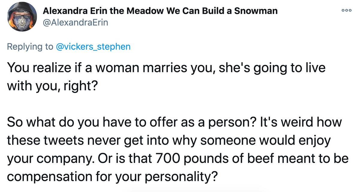 Tweet: You realize if a woman marries you, she's going to live with you, right? So what do you have to offer a person? It's weird how these tweets never get into why someone would enjoy your company. Or is that 700 pounds of beef meant to be compensation for your personality?
