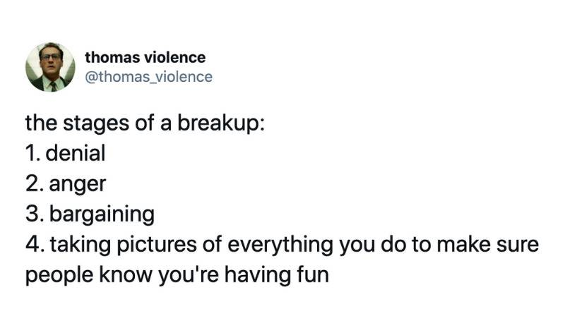 the stages of a breakup: 1. denial 2. anger 3. bargaining 4. taking pictures of everything you do to make sure people know you're having fun