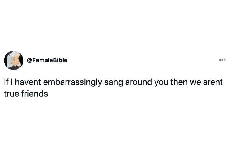Tweet: If I haven't embarrassingly sang around you then we aren't true friends