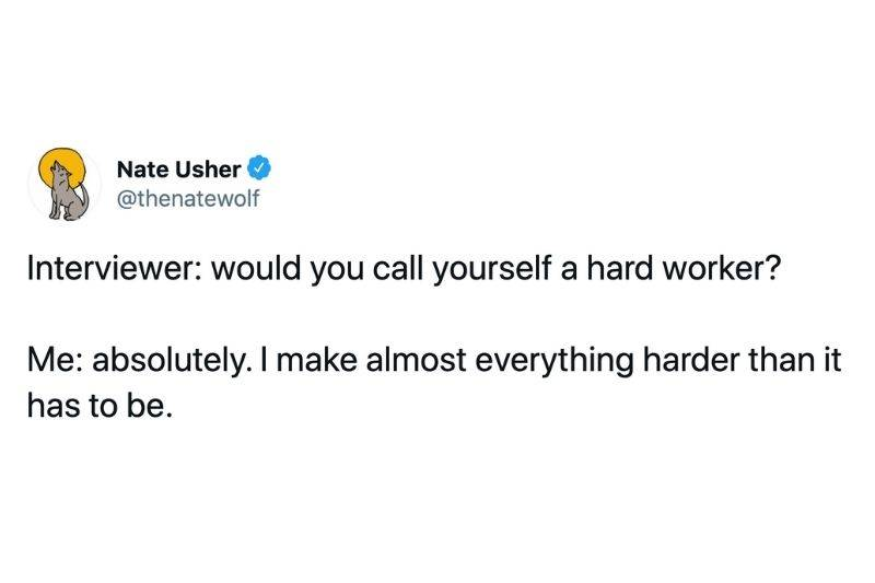 Tweet: Interviewer: would you call yourself a hard worker? Me: Absolutely. I make almost everything harder than it has to be.