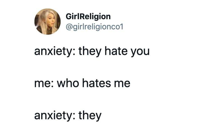 Text: Anxiety: they hate you. Me: Who hates me? Anxiety: they.