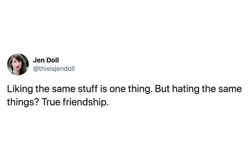Tweet: Liking the same stuff is one thing. but hating the same things? true friendship