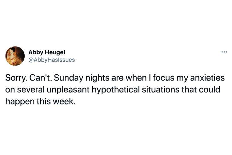 Tweet: Sorry, can't. Sunday nights are when I focus my anxieties on several unpleasant hypothetical situations that could happen this week.