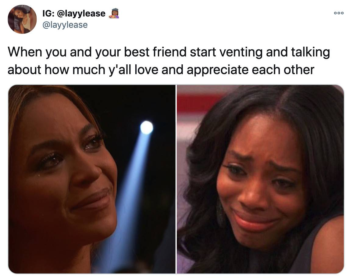 Tweet: When you and your best friend start venting and talking about how much y'all love and appreciate each other