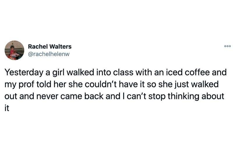 Tweet: Yesterday a girl walked into class with an iced coffee and my prof told her she couldn't have it so she just walked out and never came back and I can't stop thinking about it