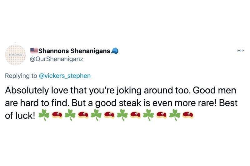 Tweet: Absolutely love that you're joking around too. Good men are hard to find. But a good steak is even more rare! Best of luck!