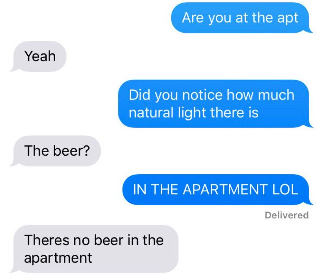 Text conversation: Are you at the apartment? Yeah. Did you notice how much natural light there is. The beer? In the apartment lol. There's no beer in the apartment