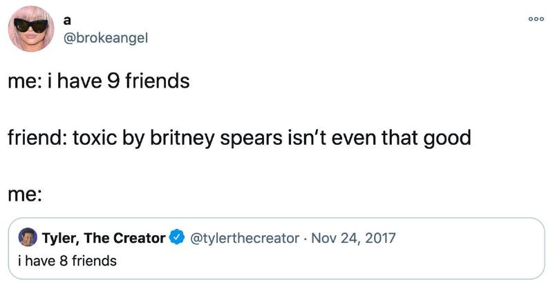 Tweet: Me: I have nine friends. Friend: toxic by Britney Spears isn't even that good me. Me: I have eight friends