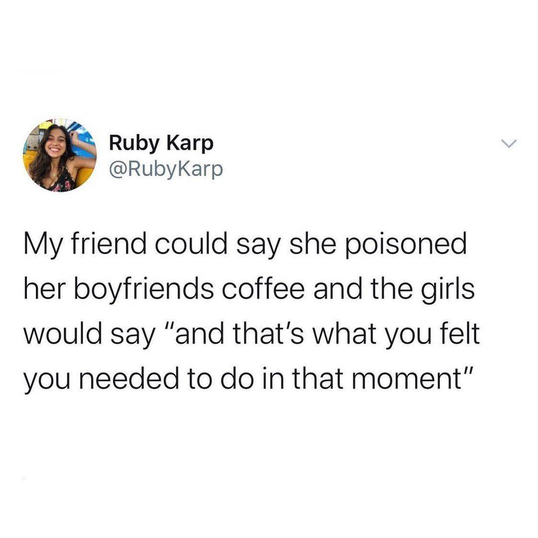 Tweet: My friend could say she poisoned her boyfriend's coffee and the girls would say