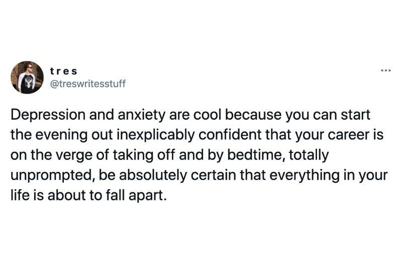 Tweet: Depression and anxiety are cool because you can start the evening out inexplicably confident that your career is on the verge of taking off and by bedtime, totally unprompted, be absolutely certain that everything in your life is about to fall apart.