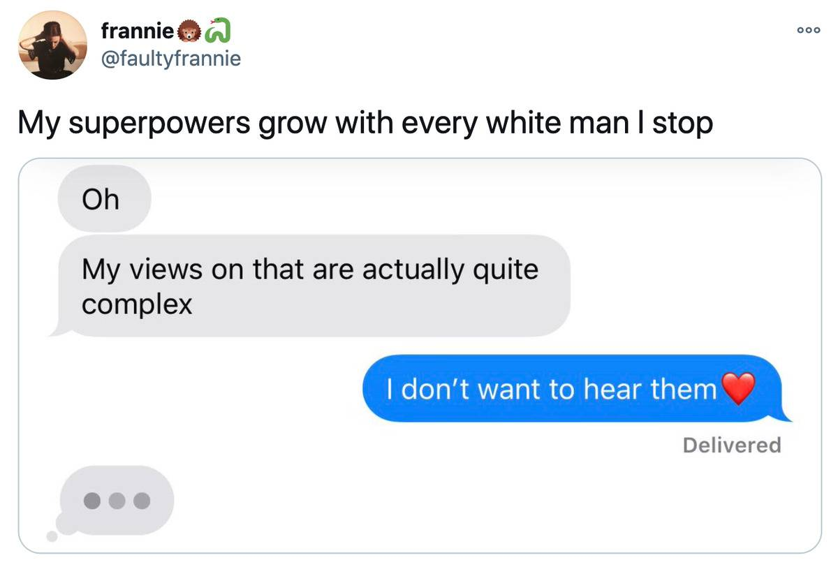 Tweet: My superpowers grow with every white man I stop. (pictured is a text conversation. Man: Oh my views on that are actually quite complex. Woman: I don't want to hear them)