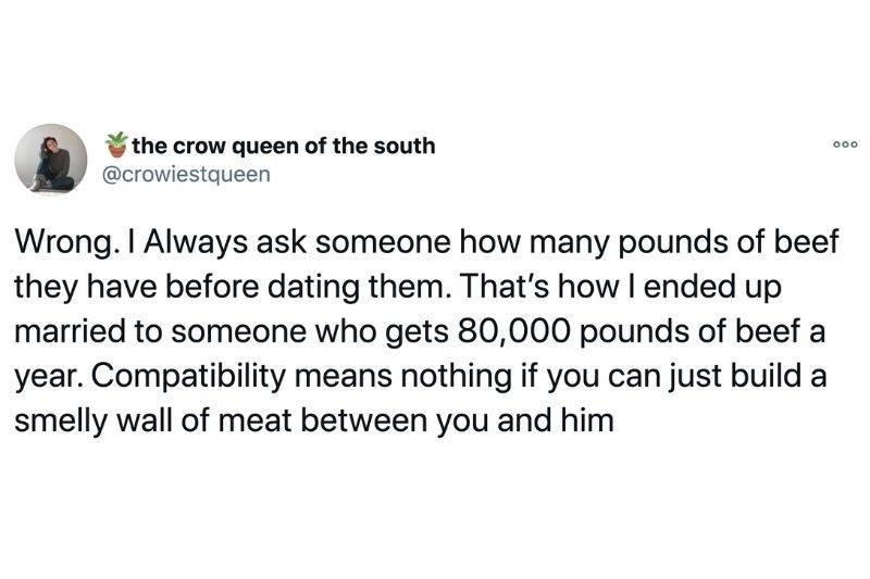 Tweet: Wrong. I always ask someone how many pounds of beef they have before dating them. That's how I ended up married to someone who gets 80,000 pounds of beef a year. Compatibility means nothing if you can just build a smelly wall of meat between you and him