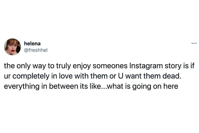 Tweet: The only way to truly enjoy someone's Instagram story is it you're completely in love with or you want them dead. Everything in between it's like....what is going on here?