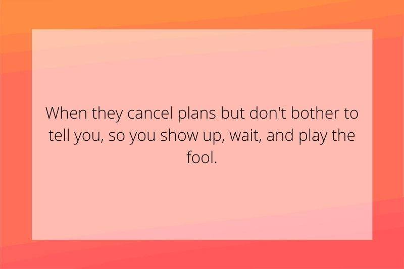 Reddit Post: When they cancel plans but don't bother to tell you, so you show up, wait, and play the fool.