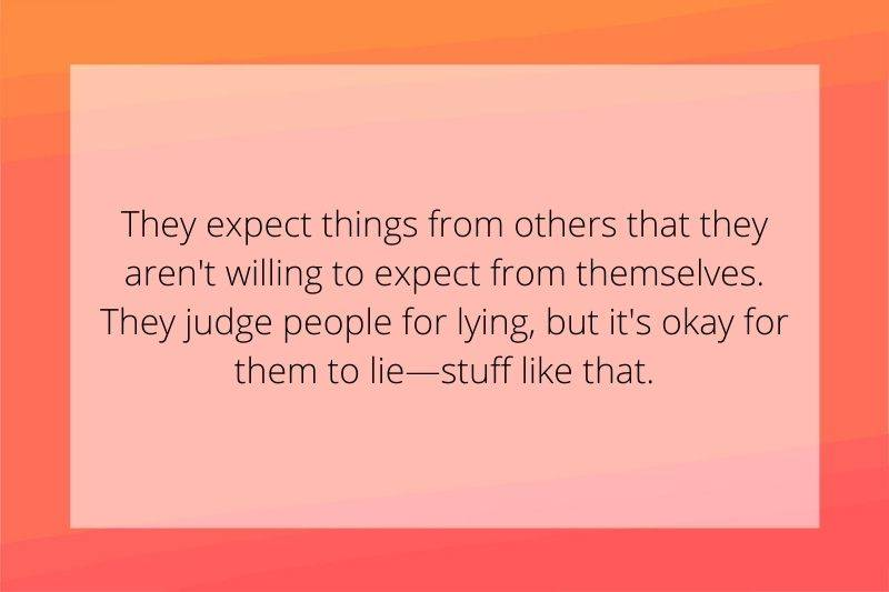 Reddit Post: They expect things from others that they aren't willing to expect from themselves. They judge people for lying, but it's okay for them to lie—stuff like that.