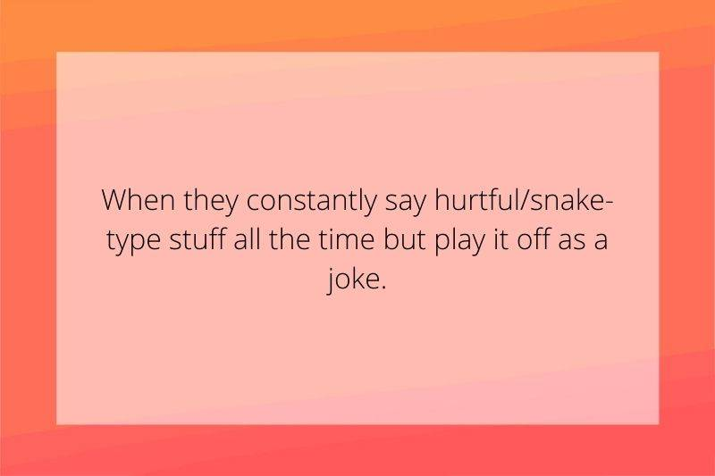 Reddit Post: When they constantly say hurtful/snake-type stuff all the time but play it off as a joke.