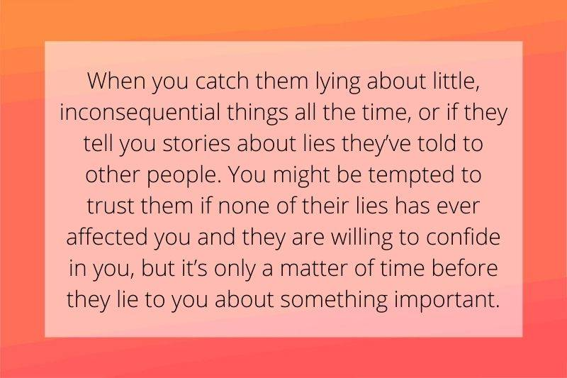 Reddit Post: When you catch them lying about little, inconsequential things all the time, or if they tell you stories about lies they've told to other people. You might be tempted to trust them if none of their lies has ever affected you and they are willing to confide in you, but it's only a matter of time before they lie to you about something important.