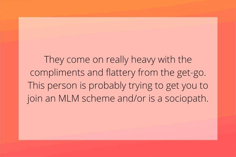 Reddit Post: They come on really heavy with the compliments and flattery from the get-go. This person is probably trying to get you to join an MLM scheme and/or is a sociopath.