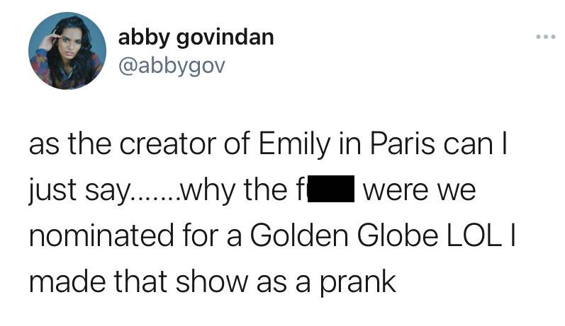 as the creator of Emily in Paris can I just say... why the F*** were we nominated for. golden Globe LOL I made that show as a prank