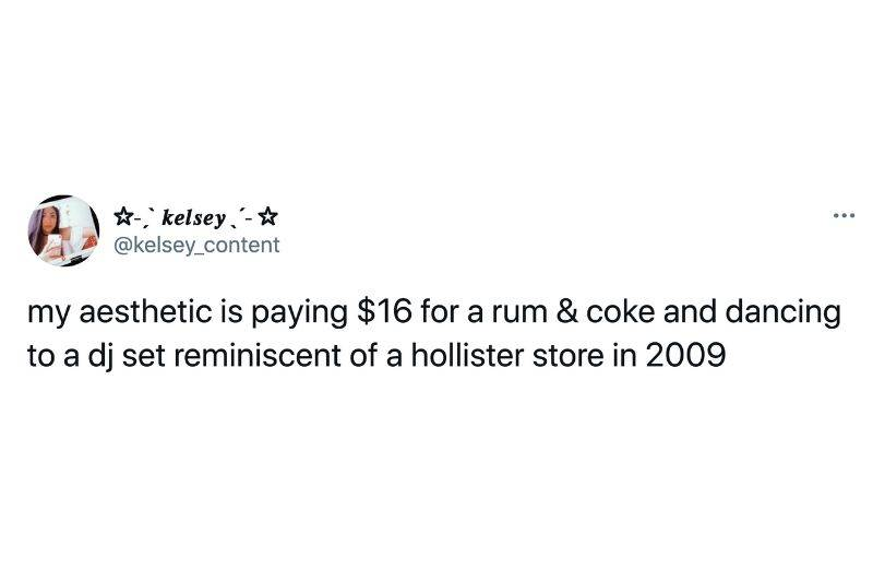 Tweet: My aesthetic is paying $16 for a rum and coke and dancing to a DJ set reminiscent of a Hollister store in 2009