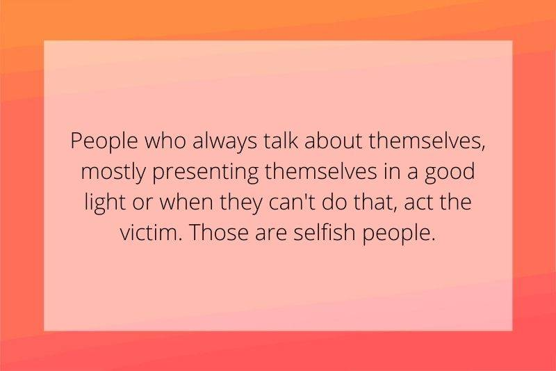 Reddit Post: People who always talk about themselves, mostly presenting themselves in a good light or when they can't do that, act the victim. Those are selfish people.
