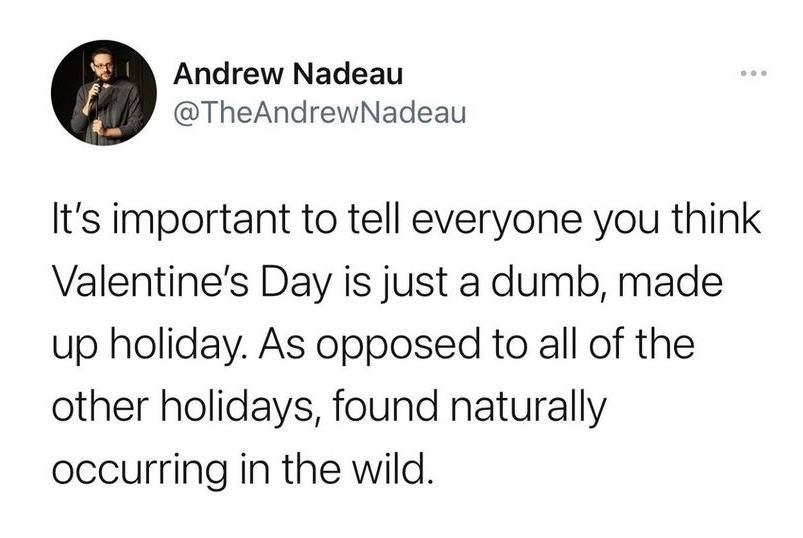 Tweet: It's important to tell everyone you think Valentine's Day is just a dumb, made-up holiday. As opposed to all of the other holidays found naturally occurring in the wild.