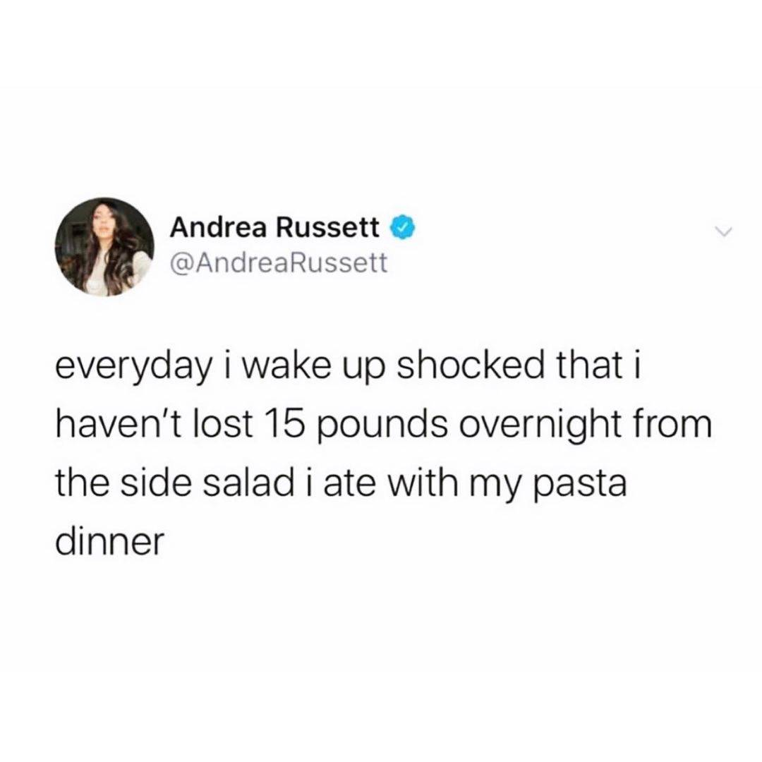 Tweet: Everyday I wake up shocked that I haven't lost 15 pounds overnight from the side salad I ate with my pasta dinner