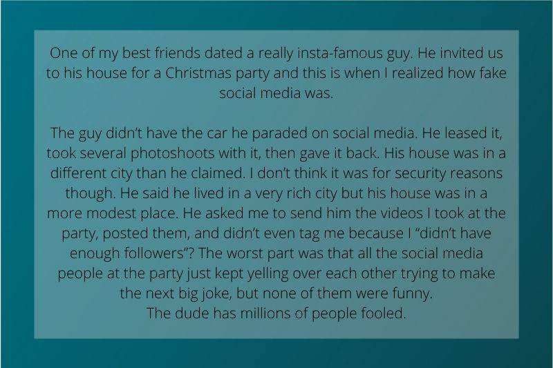 Reddit Post: One of my best friends dated a really insta-famous guy. He invited us to his house for a Christmas party and this is when I realized how fake social media was. The guy didn't have the car he paraded on social media. He leased it, took several photoshoots with it, then gave it back. His house was in a different city than he claimed. I don't think it was for security reasons though. He said he lived in a very rich city but his house was in a more modest place. He asked me to send him the videos I took at the party, posted them, and didn't even tag me because I