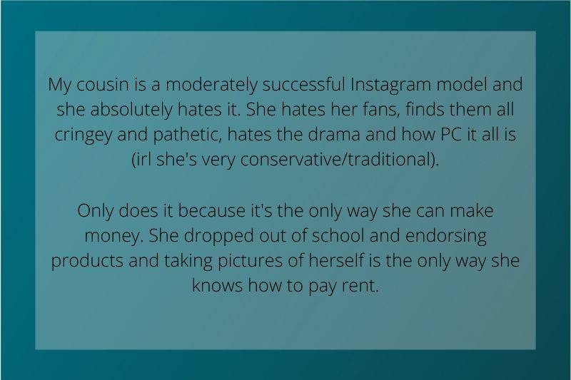 Reddit Post: My cousin is a moderately successful instagram model and she absolutely hates it. She hates her fans, finds them all cringey and pathetic, hates the drama and how PC it all is (irl she's very conservative/traditional)Only does it because it's the only way she can make money. She dropped out of school and endorsing products and taking pictures of herself is the only way she knows how to pay rent.
