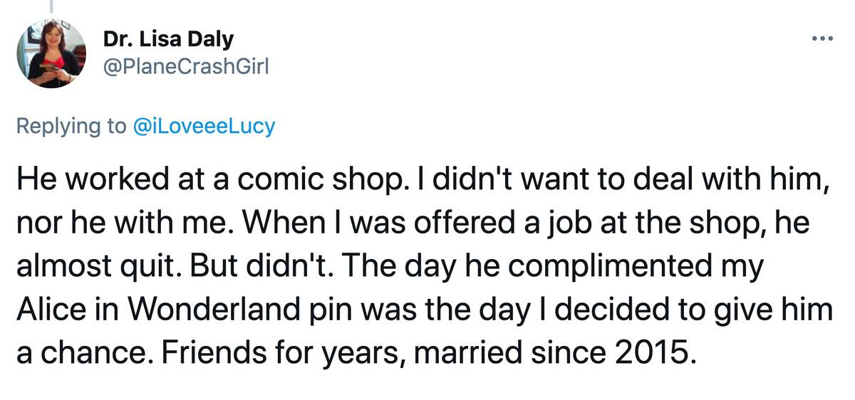 Tweet: He worked at a comic shop. I didn't want to deal with him, nor he with me. When I was offered a job at the shop, he almost quit. But didn't. The day he complimented my Alice in Wonderland pin was the day I decided to give him a chance. Friends for years, married since 2015.