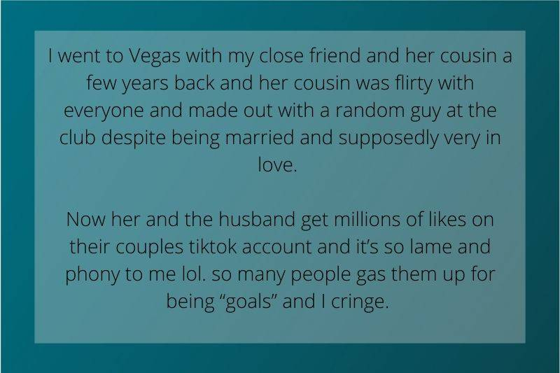 Reddit Post: went to Vegas with my close friend and her cousin a few years back and her cousin was flirty with everyone and made out with a random guy at the club despite being married and supposedly very in love. now her and the husband get millions of likes on their couples tiktok account and it's so lame and phony to me lol. so many people gas them up for being