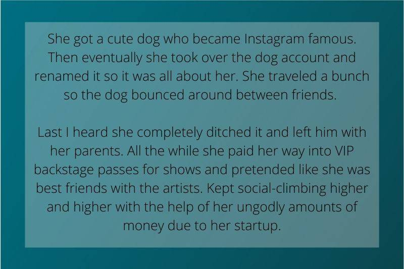 Reddit Post: she got a cute dog who became Instagram famous. Then eventually she took over the dog account and renamed it so it was all about her. She traveled a bunch so the dog bounced around between friends. Last I heard she completely ditched it and left him with her parents. All the while she paid her way into VIP backstage passes for shows and pretended like she was best friends with the artists. Kept social-climbing higher and higher with the help of her ungodly amounts of money due to her startup.