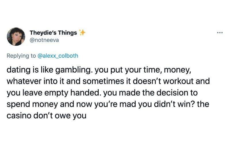 Tweet: Dating is like gambling. You put your time, money, whatever into it and sometimes it doesn't work out and you leave empty handed. You made the decision to spend money and now you're mad you didn't win? The casino don't owe you